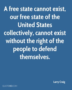 A free state cannot exist, our free state of the United States collectively, cannot exist without the right of the people to defend themselves.