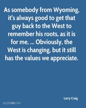 As somebody from Wyoming, it's always good to get that guy back to the West to remember his roots, as it is for me, ... Obviously, the West is changing, but it still has the values we appreciate.