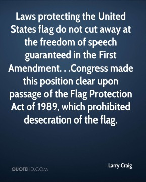 Laws protecting the United States flag do not cut away at the freedom of speech guaranteed in the First Amendment. . .Congress made this position clear upon passage of the Flag Protection Act of 1989, which prohibited desecration of the flag.
