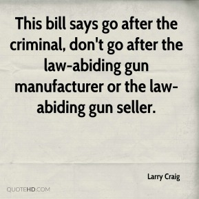 Larry Craig  - This bill says go after the criminal, don't go after the law-abiding gun manufacturer or the law-abiding gun seller.