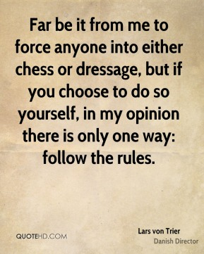 Lars von Trier - Far be it from me to force anyone into either chess or dressage, but if you choose to do so yourself, in my opinion there is only one way: follow the rules.