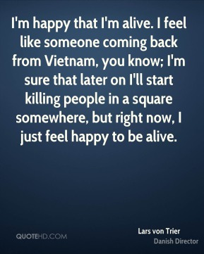 Lars von Trier - I'm happy that I'm alive. I feel like someone coming back from Vietnam, you know; I'm sure that later on I'll start killing people in a square somewhere, but right now, I just feel happy to be alive.