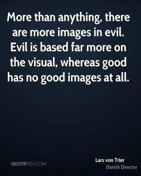 Lars von Trier - More than anything, there are more images in evil. Evil is based far more on the visual, whereas good has no good images at all.