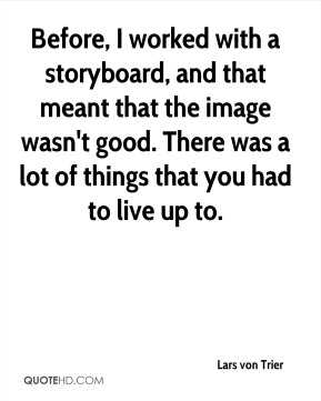 Before, I worked with a storyboard, and that meant that the image wasn't good. There was a lot of things that you had to live up to.