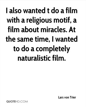I also wanted t do a film with a religious motif, a film about miracles. At the same time, I wanted to do a completely naturalistic film.
