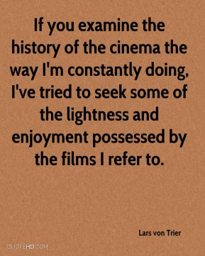 Lars von Trier  - If you examine the history of the cinema the way I'm constantly doing, I've tried to seek some of the lightness and enjoyment possessed by the films I refer to.