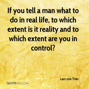 Lars von Trier  - If you tell a man what to do in real life, to which extent is it reality and to which extent are you in control?