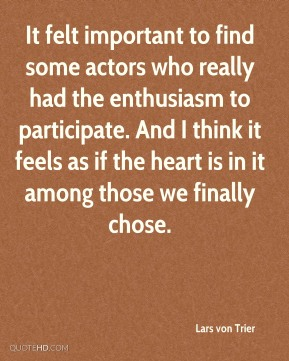 Lars von Trier  - It felt important to find some actors who really had the enthusiasm to participate. And I think it feels as if the heart is in it among those we finally chose.