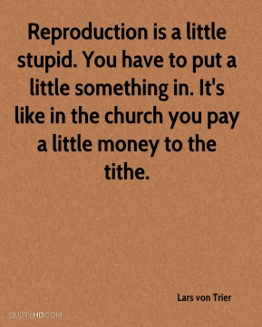 Reproduction is a little stupid. You have to put a little something in. It's like in the church you pay a little money to the tithe.