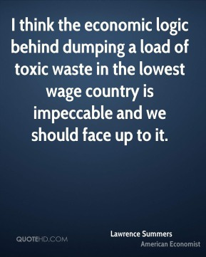Lawrence Summers - I think the economic logic behind dumping a load of toxic waste in the lowest wage country is impeccable and we should face up to it.