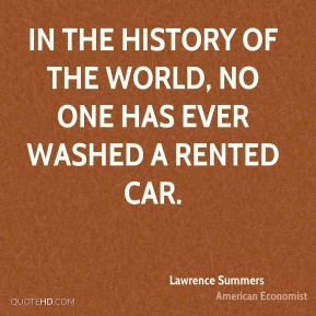 Lawrence Summers - In the history of the world, no one has ever washed a rented car.