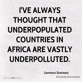 Lawrence Summers - I've always thought that underpopulated countries in Africa are vastly underpolluted.