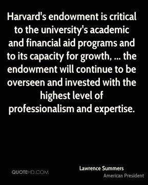Lawrence Summers  - Harvard's endowment is critical to the university's academic and financial aid programs and to its capacity for growth, ... the endowment will continue to be overseen and invested with the highest level of professionalism and expertise.