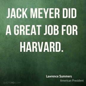 Lawrence Summers  - Jack Meyer did a great job for Harvard.