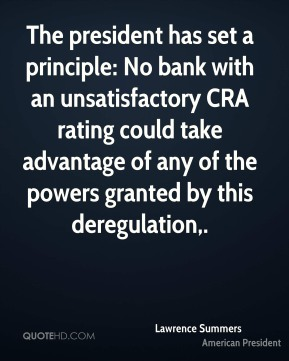 Lawrence Summers  - The president has set a principle: No bank with an unsatisfactory CRA rating could take advantage of any of the powers granted by this deregulation.