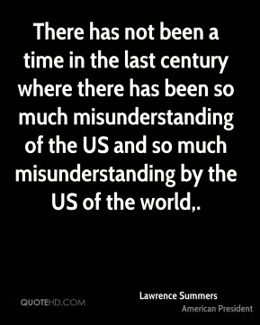 Lawrence Summers  - There has not been a time in the last century where there has been so much misunderstanding of the US and so much misunderstanding by the US of the world.
