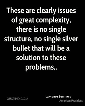 Lawrence Summers  - These are clearly issues of great complexity, there is no single structure, no single silver bullet that will be a solution to these problems.