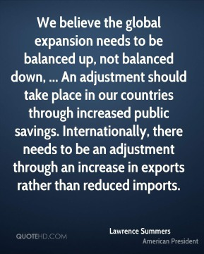 Lawrence Summers  - We believe the global expansion needs to be balanced up, not balanced down, ... An adjustment should take place in our countries through increased public savings. Internationally, there needs to be an adjustment through an increase in exports rather than reduced imports.