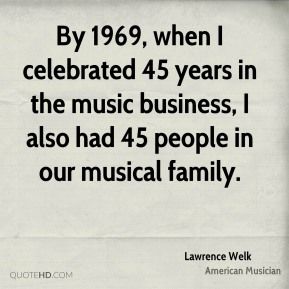 By 1969, when I celebrated 45 years in the music business, I also had 45 people in our musical family.