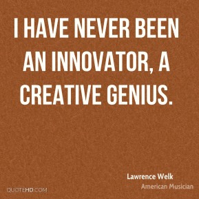 Lawrence Welk - I have never been an innovator, a creative genius.