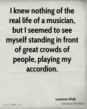 I knew nothing of the real life of a musician, but I seemed to see myself standing in front of great crowds of people, playing my accordion.