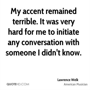 Lawrence Welk - My accent remained terrible. It was very hard for me to initiate any conversation with someone I didn't know.