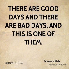 Lawrence Welk - There are good days and there are bad days, and this is one of them.