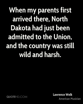 When my parents first arrived there, North Dakota had just been admitted to the Union, and the country was still wild and harsh.