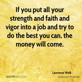 Lawrence Welk - If you put all your strength and faith and vigor into a job and try to do the best you can, the money will come.