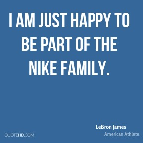 I am just happy to be part of the Nike family.