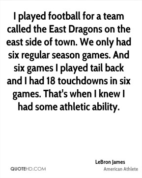 LeBron James - I played football for a team called the East Dragons on the east side of town. We only had six regular season games. And six games I played tail back and I had 18 touchdowns in six games. That's when I knew I had some athletic ability.