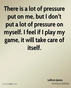 There is a lot of pressure put on me, but I don't put a lot of pressure on myself. I feel if I play my game, it will take care of itself.
