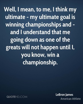Well, I mean, to me, I think my ultimate - my ultimate goal is winning championships and - and I understand that me going down as one of the greats will not happen until I, you know, win a championship.