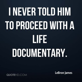 I never told him to proceed with a life documentary.