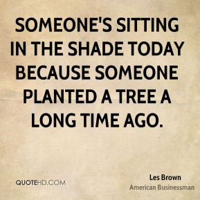 Les Brown - Someone's sitting in the shade today because someone planted a tree a long time ago.