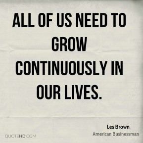 All of us need to grow continuously in our lives.