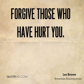 Forgive those who have hurt you.