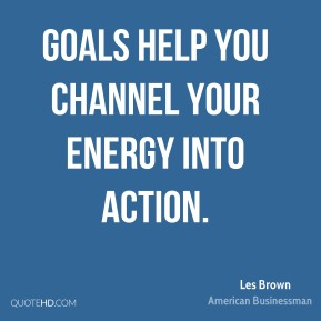 Goals help you channel your energy into action.