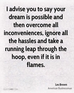 I advise you to say your dream is possible and then overcome all inconveniences, ignore all the hassles and take a running leap through the hoop, even if it is in flames.