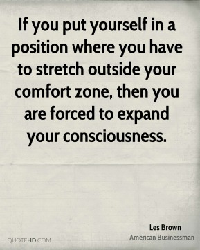 If you put yourself in a position where you have to stretch outside your comfort zone, then you are forced to expand your consciousness.