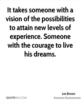 Les Brown - It takes someone with a vision of the possibilities to attain new levels of experience. Someone with the courage to live his dreams.