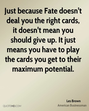 Just because Fate doesn't deal you the right cards, it doesn't mean you should give up. It just means you have to play the cards you get to their maximum potential.