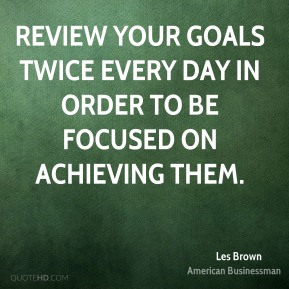 Les Brown - Review your goals twice every day in order to be focused on achieving them.