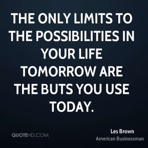 The only limits to the possibilities in your life tomorrow are the buts you use today.