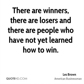 There are winners, there are losers and there are people who have not yet learned how to win.