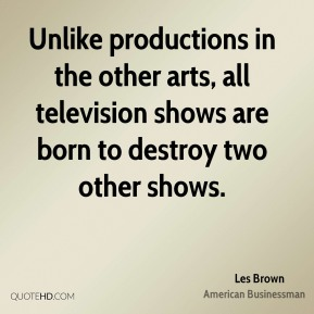 Les Brown - Unlike productions in the other arts, all television shows are born to destroy two other shows.