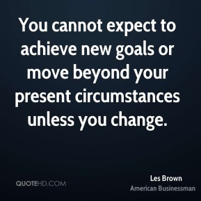 Les Brown - You cannot expect to achieve new goals or move beyond your present circumstances unless you change.