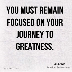 Les Brown - You must remain focused on your journey to greatness.