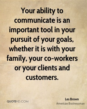Your ability to communicate is an important tool in your pursuit of your goals, whether it is with your family, your co-workers or your clients and customers.