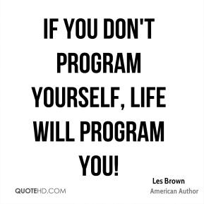 If you don't program yourself, life will program you!